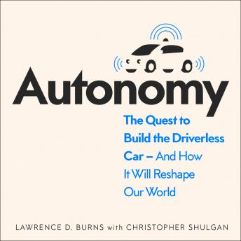 Download Autonomy: The Quest to Build the Driverless Car - And How It Will Reshape Our World by Lawrence Burns