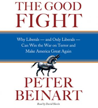 Good Fight: Why Liberals---and Only Liberals---Can Win the War on Terror and Make America Great Again by  Peter Beinart