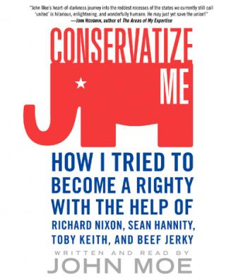 Conservatize Me: How I Tried to Become a Righty with the Help of Richard Nixon, Ann Coulter, Toby Keith, and Beef Jerky by  John Moe