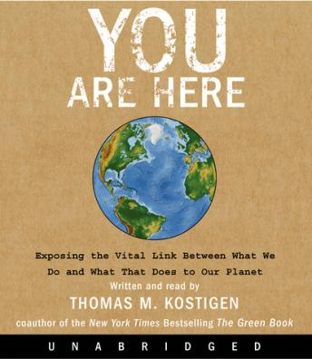 Download You Are Here: Exposing the Vital Link Between What We Do and What That Does to Our Planet by Thomas M. Kostigen