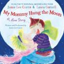 Download My Mommy Hung the Moon: A Love Story by Jamie Lee Curtis, Laura Cornell