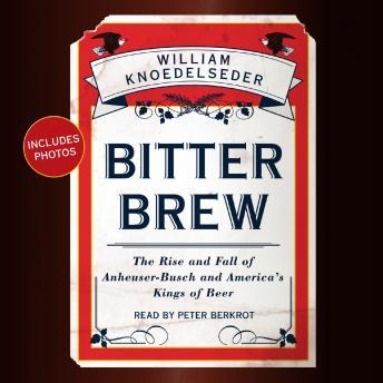 Download Bitter Brew: The Rise and Fall of Anheuser-Busch and America's Kings of Beer by William Knoedelseder