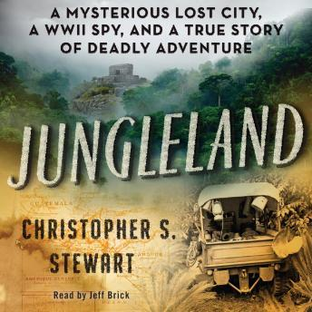 Download Jungleland: A Mysterious Lost City, a WWII Spy, and a True Story of Deadly Adventure by Christopher S. Stewart