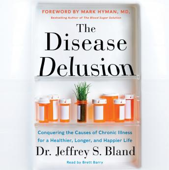 Disease Delusion: Conquering the Causes of Chronic Illness for a Healthier, Longer, and Happier Life by  Dr Mark Hyman, Dr. Jeffrey S. Bland