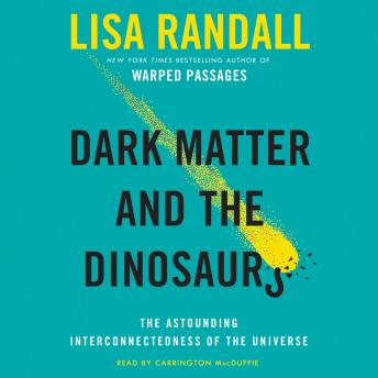 Download Dark Matter and the Dinosaurs: The Astounding Interconnectedness of the Universe by Lisa Randall