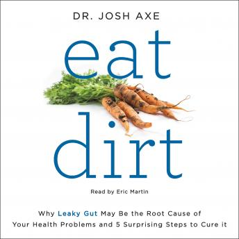 Download Eat Dirt: Why Leaky Gut May Be the Root Cause of Your Health Problems and 5 Surprising Steps to Cure It by Josh Axe
