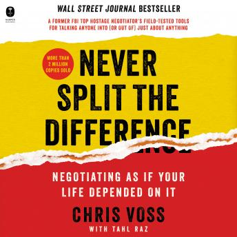 Download Never Split the Difference: Negotiating As If Your Life Depended On It by Tahl Raz, Chris Voss