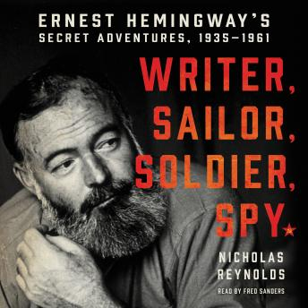 Download Writer, Sailor, Soldier, Spy: Ernest Hemingway's Secret Adventures, 1935-1961 by Nicholas Reynolds