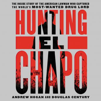 Download Hunting El Chapo: The Inside Story of the American Lawman Who Captured the World's Most-Wanted Drug Lord by Douglas Century, Andrew Hogan