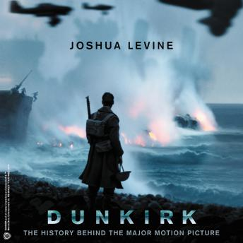 Download Dunkirk: The History Behind the Major Motion Picture by Joshua Levine