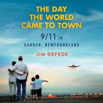 Download Day the World Came to Town: 9/11 in Gander, Newfoundland by Jim DeFede