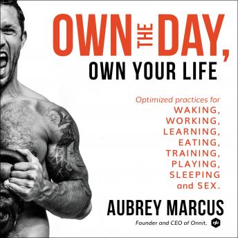 Download Own the Day, Own Your Life: Optimized Practices for Waking, Working, Learning, Eating, Training, Playing, Sleeping, and Sex by Aubrey Marcus