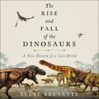 Download Rise and Fall of the Dinosaurs: A New History of a Lost World by Steve Brusatte