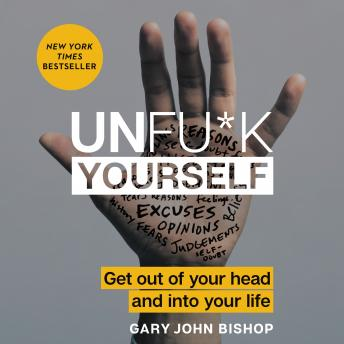 Download Unfu*k Yourself: Get Out of Your Head and into Your Life by Gary John Bishop