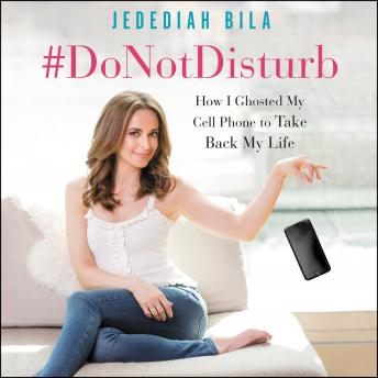 Download #DoNotDisturb: How I Ghosted My Cell Phone to Take Back My Life by Jedediah Bila