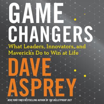 Download Game Changers: What Leaders, Innovators, and Mavericks Do To Win At Life by Dave Asprey