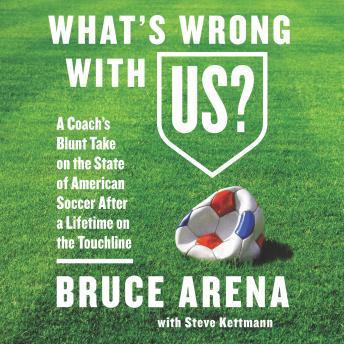 Download What's Wrong with US?: A Coach's Blunt Take on the State of American Soccer After a Lifetime on the Touchline by Steve Kettmann, Bruce Arena