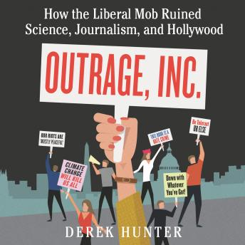 Download Outrage, Inc.: How the Liberal Mob Ruined Science, Journalism, and Hollywood by Derek Hunter