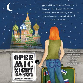Download Open Mic Night in Moscow: And Other Stories from My Search for Black Markets, Soviet Architecture, and Emotionally Unavailable Russian Men by Audrey Murray