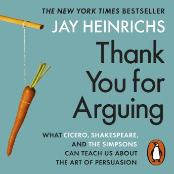 Download Thank You for Arguing: What Cicero, Shakespeare and the Simpsons Can Teach Us About the Art of Persuasion by Jay Heinrichs