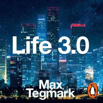 Download Life 3.0: Being Human in the Age of Artificial Intelligence by Max Tegmark
