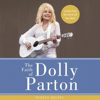 Download Faith of Dolly Parton: Lessons from Her Life to Lift Your Heart by Webb Wilder, Dudley Delffs