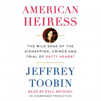 American Heiress: The Wild Saga of the Kidnapping, Crimes and Trial of Patty Hearst, Audio book by Jeffrey Toobin