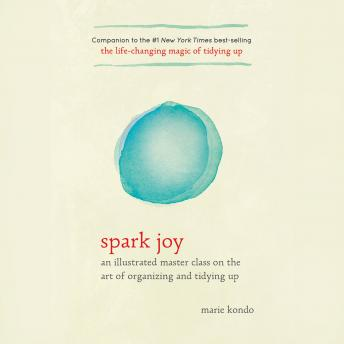 Download Spark Joy: An Illustrated Master Class on the Art of Organizing and Tidying Up by Marie Kondo