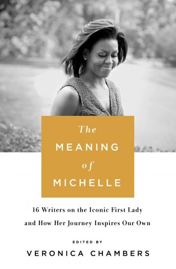 Download Meaning of Michelle: 16 Writers on the Iconic First Lady and How Her Journey Inspires Our Own by Veronica Chambers