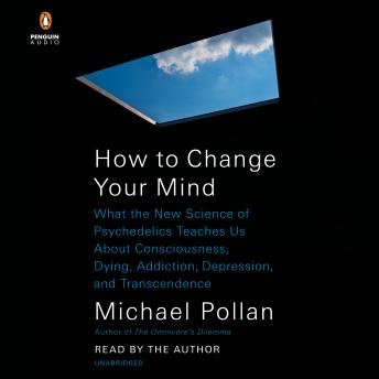 Download How to Change Your Mind: What the New Science of Psychedelics Teaches Us About Consciousness, Dying, Addiction, Depression, and Transcendence by Michael Pollan