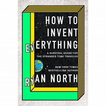 Download How to Invent Everything: A Survival Guide for the Stranded Time Traveler by Ryan North