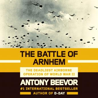 Download Battle of Arnhem: The Deadliest Airborne Operation of World War II by Antony Beevor