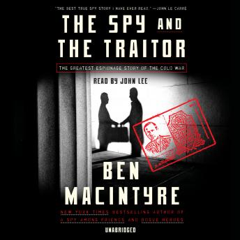 Spy and the Traitor: The Greatest Espionage Story of the Cold War, Audio book by Ben Macintyre
