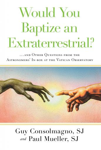 Download Would You Baptize an Extraterrestrial?:  . . . and Other Questions from the Astronomers' In-box at the Vatican Observatory by Guy SJ Consolmagno