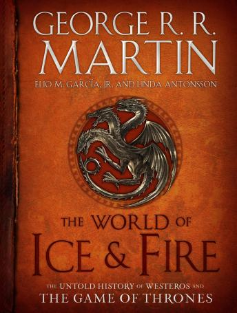 Download World of Ice & Fire: The Untold History of Westeros and the Game of Thrones by George R.R. Martin, Elio Garcia, Linda Antonsson