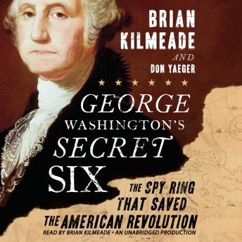 George Washington's Secret Six: The Spy Ring That Saved America, Brian Kilmeade, Don Yaeger