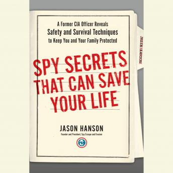 Download Spy Secrets That Can Save Your Life: A Former CIA Officer Reveals Safety and Survival Techniques to Keep You and Your Family Protected by Jason Hanson