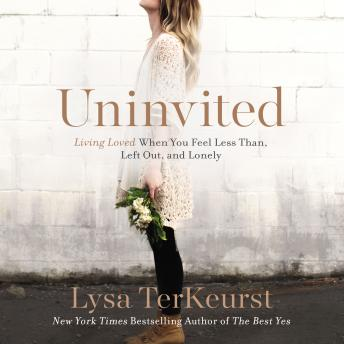Uninvited: Living Loved When You Feel Less Than, Left Out, and Lonely, Audio book by Lysa Terkeurst, Ginny Welsh