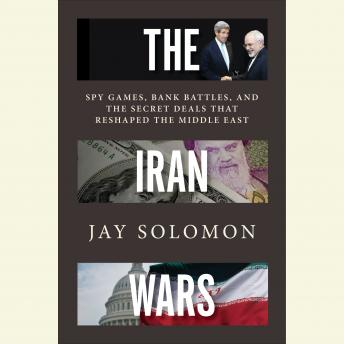 Download Iran Wars: Spy Games, Bank Battles, and the Secret Deals That Reshaped the Middle East by Jay Solomon