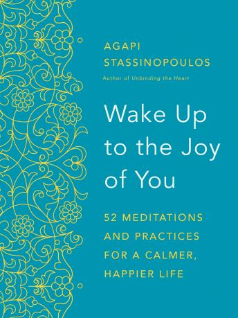 Download Wake Up to the Joy of You: 52 Meditations and Practices for a Calmer, Happier Life by Agapi Stassinopoulos