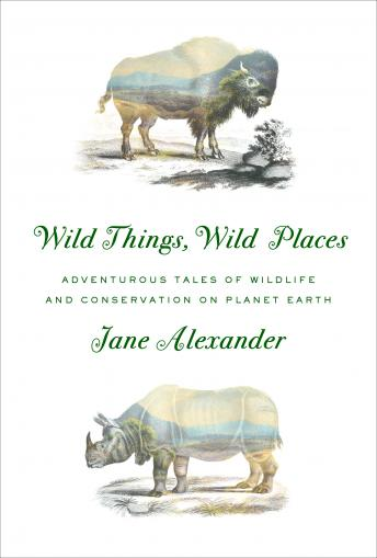 Download Wild Things, Wild Places: Adventurous Tales of Wildlife and Conservation on Planet Earth by Jane Alexander