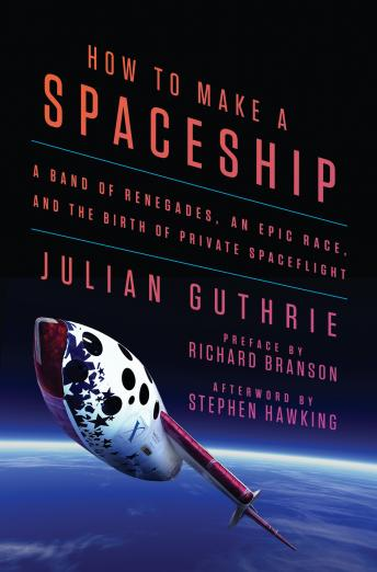 Download How to Make a Spaceship: A Band of Renegades, an Epic Race, and the Birth of Private Spaceflight by Stephen Hawking, Richard Branson, Julian Guthrie