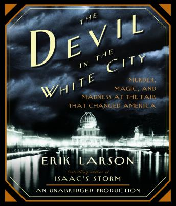 Devil in the White City: Murder, Magic, and Madness at the Fair That Changed America, Audio book by Erik Larson