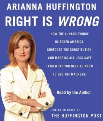 Right Is Wrong: How the Lunatic Fringe Hijacked America, Shredded the Constitution, and Made Us All Less Safe (and What You Need to Know to end the madness) by  Arianna Huffington