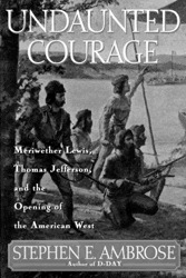 Download Undaunted Courage: Meriwether Lewis Thomas Jefferson And The Opening Of The American West by Stephen E. Ambrose