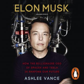 Download Elon Musk: How the Billionaire CEO of SpaceX and Tesla is Shaping our Future by Ashlee Vance