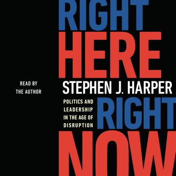 Download Right Here, Right Now: Politics and Leadership in the Age of Disruption by Stephen J. Harper