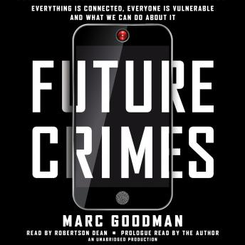 Download Future Crimes: Everything Is Connected, Everyone Is Vulnerable and What We Can Do About It by Marc Goodman