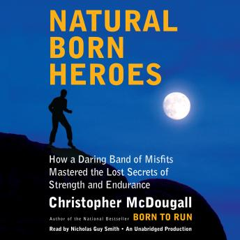 Download Natural Born Heroes: How a Daring Band of Misfits Mastered the Lost Secrets of Strength and Endurance by Christopher McDougall