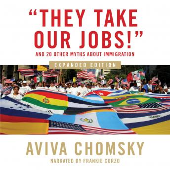 Download 'They Take Our Jobs!': and 20 Other Myths about Immigration, Expanded Edition by Aviva Chomsky